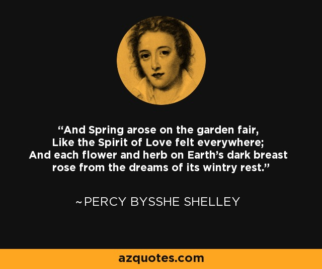 And Spring arose on the garden fair, Like the Spirit of Love felt everywhere; And each flower and herb on Earth's dark breast rose from the dreams of its wintry rest. - Percy Bysshe Shelley