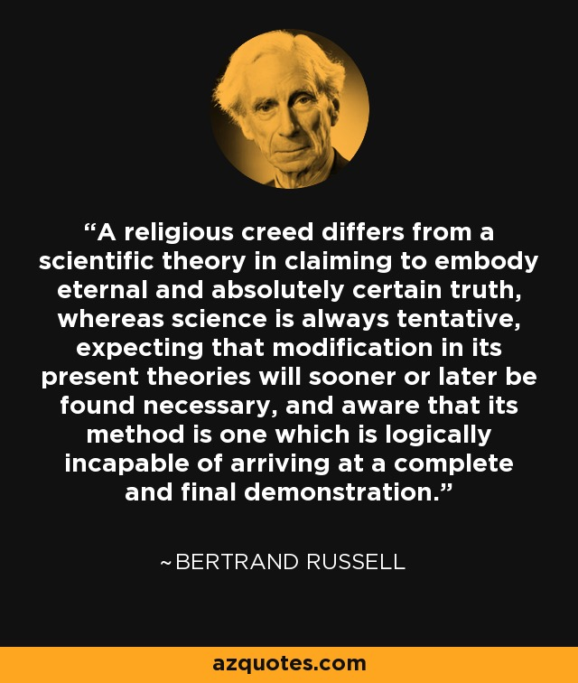 A religious creed differs from a scientific theory in claiming to embody eternal and absolutely certain truth, whereas science is always tentative, expecting that modification in its present theories will sooner or later be found necessary, and aware that its method is one which is logically incapable of arriving at a complete and final demonstration. - Bertrand Russell