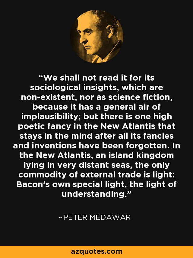 We shall not read it for its sociological insights, which are non-existent, nor as science fiction, because it has a general air of implausibility; but there is one high poetic fancy in the New Atlantis that stays in the mind after all its fancies and inventions have been forgotten. In the New Atlantis, an island kingdom lying in very distant seas, the only commodity of external trade is light: Bacon's own special light, the light of understanding. - Peter Medawar