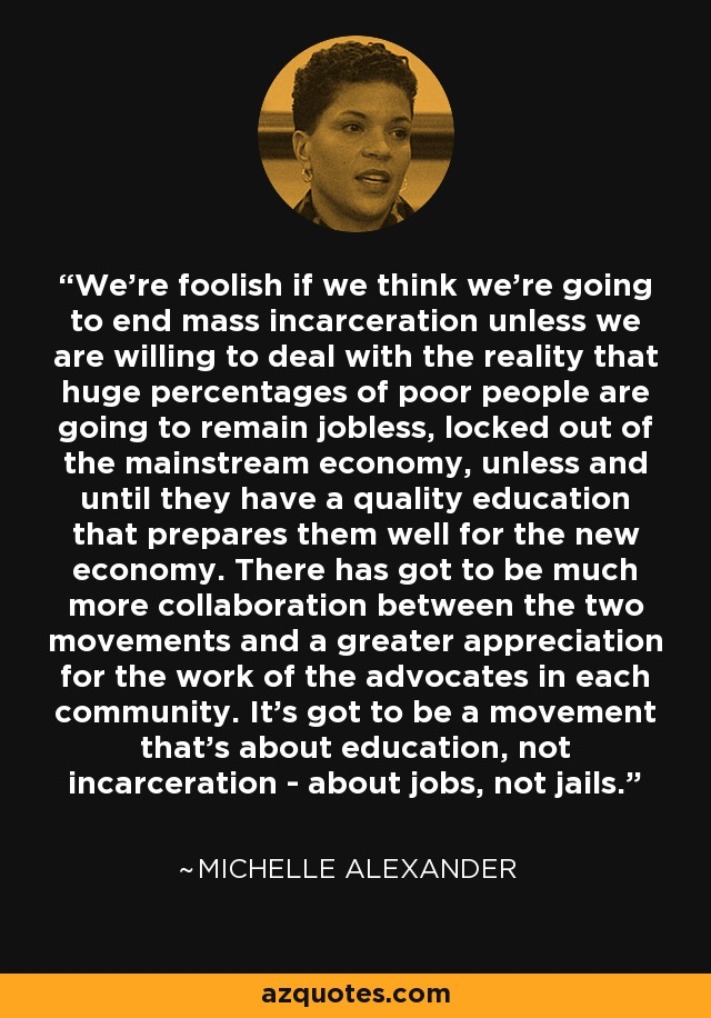 We're foolish if we think we're going to end mass incarceration unless we are willing to deal with the reality that huge percentages of poor people are going to remain jobless, locked out of the mainstream economy, unless and until they have a quality education that prepares them well for the new economy. There has got to be much more collaboration between the two movements and a greater appreciation for the work of the advocates in each community. It's got to be a movement that's about education, not incarceration - about jobs, not jails. - Michelle Alexander