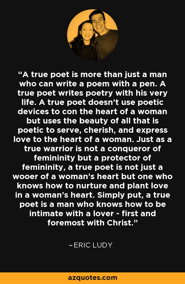 A true poet is more than just a man who can write a poem with a pen. A true poet writes poetry with his very life. A true poet doesn't use poetic devices to con the heart of a woman but uses the beauty of all that is poetic to serve, cherish, and express love to the heart of a woman. Just as a true warrior is not a conqueror of femininity but a protector of femininity, a true poet is not just a wooer of a woman's heart but one who knows how to nurture and plant love in a woman's heart. Simply put, a true poet is a man who knows how to be intimate with a lover - first and foremost with Christ. - Eric Ludy
