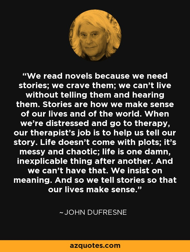 We read novels because we need stories; we crave them; we can't live without telling them and hearing them. Stories are how we make sense of our lives and of the world. When we're distressed and go to therapy, our therapist's job is to help us tell our story. Life doesn't come with plots; it's messy and chaotic; life is one damn, inexplicable thing after another. And we can't have that. We insist on meaning. And so we tell stories so that our lives make sense. - John Dufresne