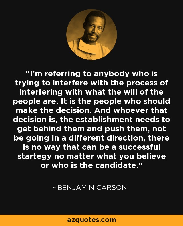I'm referring to anybody who is trying to interfere with the process of interfering with what the will of the people are. It is the people who should make the decision. And whoever that decision is, the establishment needs to get behind them and push them, not be going in a different direction, there is no way that can be a successful startegy no matter what you believe or who is the candidate. - Benjamin Carson