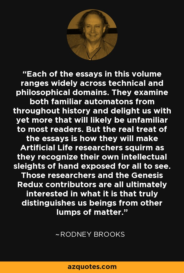 Each of the essays in this volume ranges widely across technical and philosophical domains. They examine both familiar automatons from throughout history and delight us with yet more that will likely be unfamiliar to most readers. But the real treat of the essays is how they will make Artificial Life researchers squirm as they recognize their own intellectual sleights of hand exposed for all to see. Those researchers and the Genesis Redux contributors are all ultimately interested in what it is that truly distinguishes us beings from other lumps of matter. - Rodney Brooks
