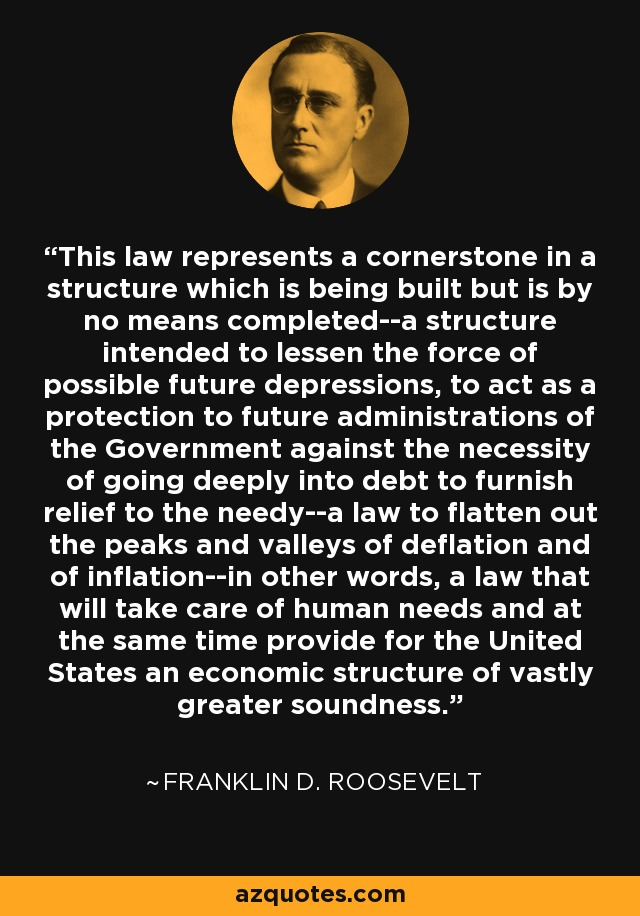 This law represents a cornerstone in a structure which is being built but is by no means completed--a structure intended to lessen the force of possible future depressions, to act as a protection to future administrations of the Government against the necessity of going deeply into debt to furnish relief to the needy--a law to flatten out the peaks and valleys of deflation and of inflation--in other words, a law that will take care of human needs and at the same time provide for the United States an economic structure of vastly greater soundness. - Franklin D. Roosevelt