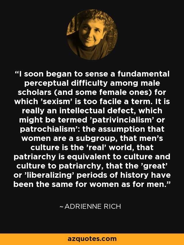 I soon began to sense a fundamental perceptual difficulty among male scholars (and some female ones) for which 'sexism' is too facile a term. It is really an intellectual defect, which might be termed 'patrivincialism' or patrochialism': the assumption that women are a subgroup, that men's culture is the 'real' world, that patriarchy is equivalent to culture and culture to patriarchy, that the 'great' or 'liberalizing' periods of history have been the same for women as for men... - Adrienne Rich