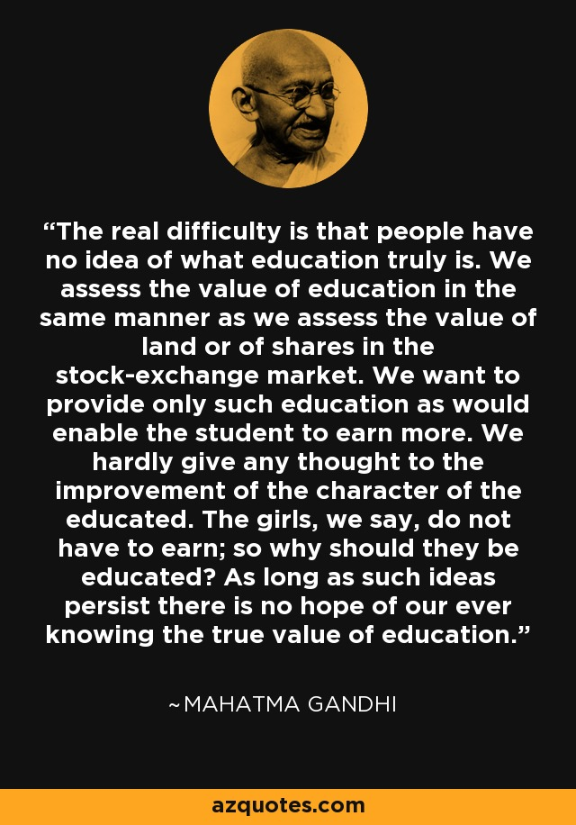 The real difficulty is that people have no idea of what education truly is. We assess the value of education in the same manner as we assess the value of land or of shares in the stock-exchange market. We want to provide only such education as would enable the student to earn more. We hardly give any thought to the improvement of the character of the educated. The girls, we say, do not have to earn; so why should they be educated? As long as such ideas persist there is no hope of our ever knowing the true value of education. - Mahatma Gandhi