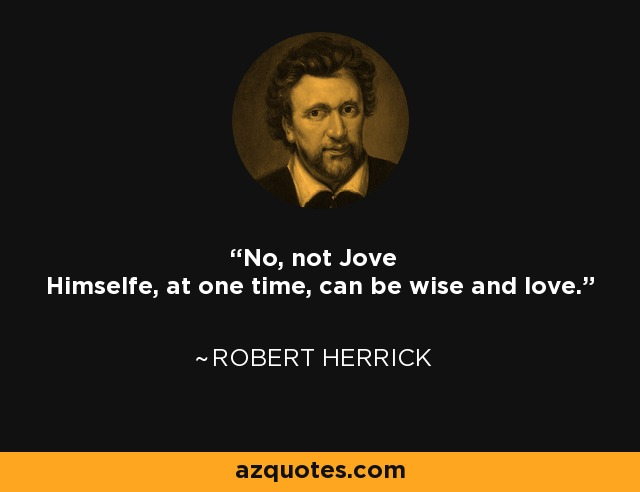 No, not Jove Himselfe, at one time, can be wise and love. - Robert Herrick