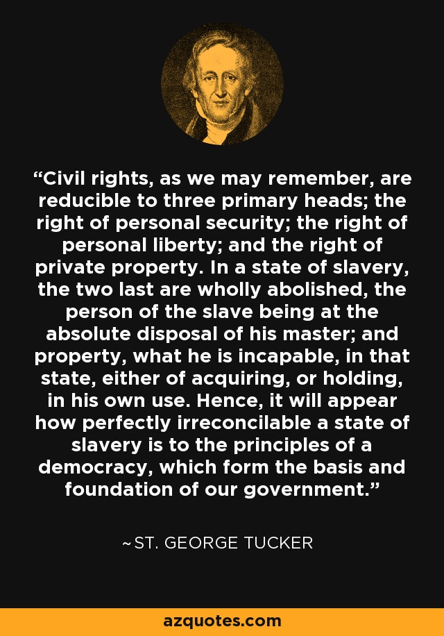 Civil rights, as we may remember, are reducible to three primary heads; the right of personal security; the right of personal liberty; and the right of private property. In a state of slavery, the two last are wholly abolished, the person of the slave being at the absolute disposal of his master; and property, what he is incapable, in that state, either of acquiring, or holding, in his own use. Hence, it will appear how perfectly irreconcilable a state of slavery is to the principles of a democracy, which form the basis and foundation of our government. - St. George Tucker