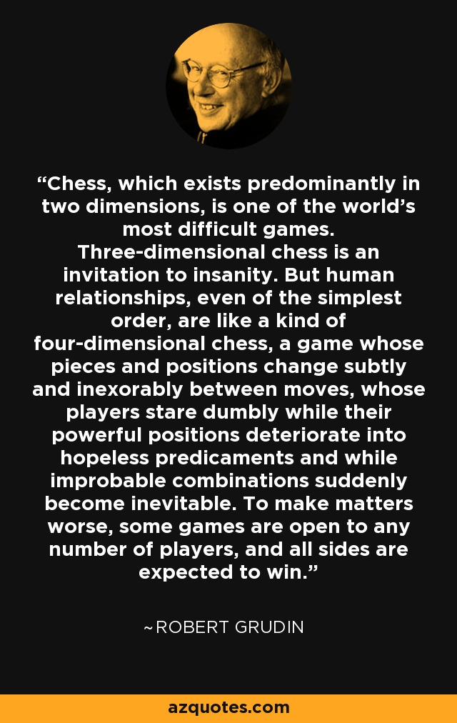 Chess, which exists predominantly in two dimensions, is one of the world's most difficult games. Three-dimensional chess is an invitation to insanity. But human relationships, even of the simplest order, are like a kind of four-dimensional chess, a game whose pieces and positions change subtly and inexorably between moves, whose players stare dumbly while their powerful positions deteriorate into hopeless predicaments and while improbable combinations suddenly become inevitable. To make matters worse, some games are open to any number of players, and all sides are expected to win. - Robert Grudin