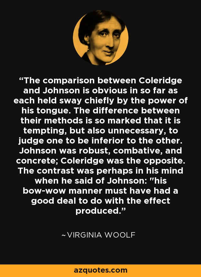 The comparison between Coleridge and Johnson is obvious in so far as each held sway chiefly by the power of his tongue. The difference between their methods is so marked that it is tempting, but also unnecessary, to judge one to be inferior to the other. Johnson was robust, combative, and concrete; Coleridge was the opposite. The contrast was perhaps in his mind when he said of Johnson: