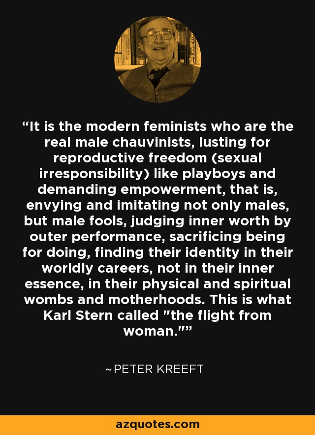 It is the modern feminists who are the real male chauvinists, lusting for reproductive freedom (sexual irresponsibility) like playboys and demanding empowerment, that is, envying and imitating not only males, but male fools, judging inner worth by outer performance, sacrificing being for doing, finding their identity in their worldly careers, not in their inner essence, in their physical and spiritual wombs and motherhoods. This is what Karl Stern called