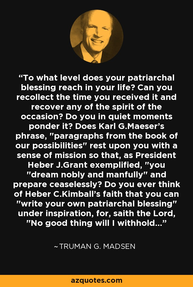 To what level does your patriarchal blessing reach in your life? Can you recollect the time you received it and recover any of the spirit of the occasion? Do you in quiet moments ponder it? Does Karl G.Maeser's phrase,