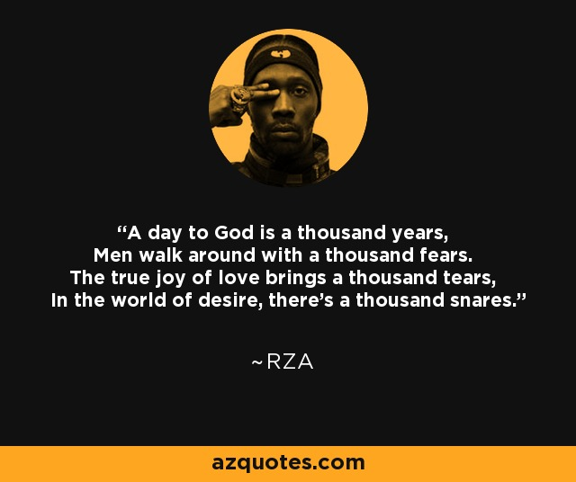 A day to God is a thousand years, Men walk around with a thousand fears. The true joy of love brings a thousand tears, In the world of desire, there's a thousand snares. - RZA