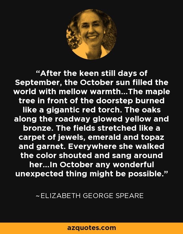 After the keen still days of September, the October sun filled the world with mellow warmth...The maple tree in front of the doorstep burned like a gigantic red torch. The oaks along the roadway glowed yellow and bronze. The fields stretched like a carpet of jewels, emerald and topaz and garnet. Everywhere she walked the color shouted and sang around her...In October any wonderful unexpected thing might be possible. - Elizabeth George Speare
