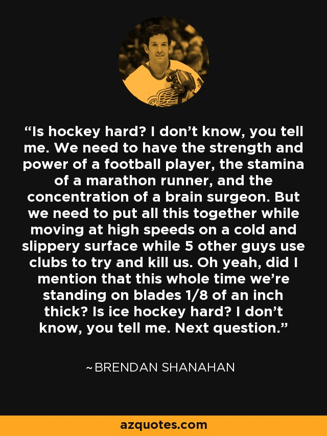 Is hockey hard? I don't know, you tell me. We need to have the strength and power of a football player, the stamina of a marathon runner, and the concentration of a brain surgeon. But we need to put all this together while moving at high speeds on a cold and slippery surface while 5 other guys use clubs to try and kill us. Oh yeah, did I mention that this whole time we're standing on blades 1/8 of an inch thick? Is ice hockey hard? I don't know, you tell me. Next question. - Brendan Shanahan
