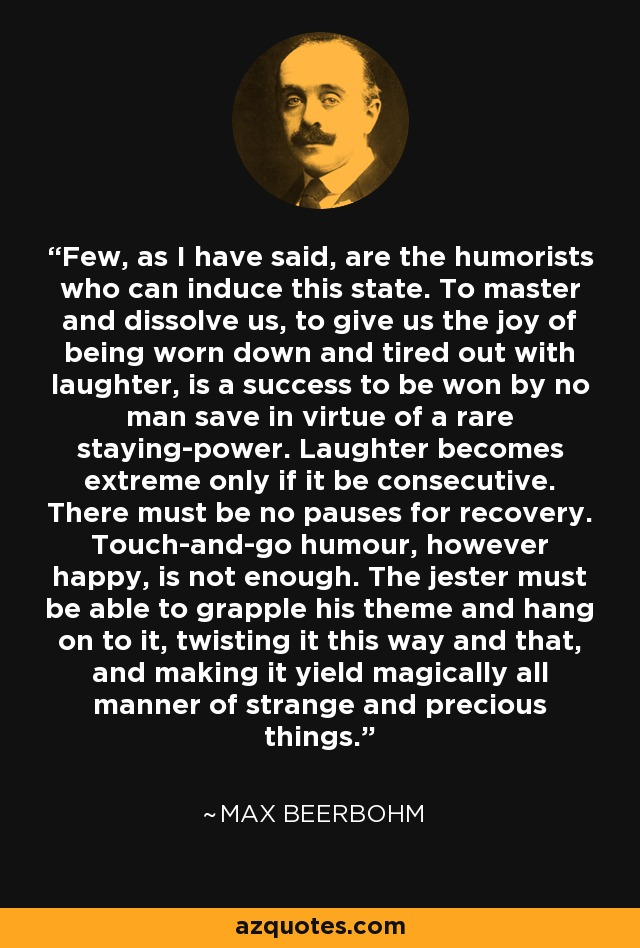 Few, as I have said, are the humorists who can induce this state. To master and dissolve us, to give us the joy of being worn down and tired out with laughter, is a success to be won by no man save in virtue of a rare staying-power. Laughter becomes extreme only if it be consecutive. There must be no pauses for recovery. Touch-and-go humour, however happy, is not enough. The jester must be able to grapple his theme and hang on to it, twisting it this way and that, and making it yield magically all manner of strange and precious things. - Max Beerbohm