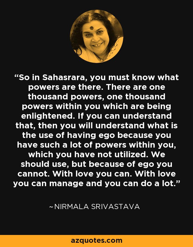 So in Sahasrara, you must know what powers are there. There are one thousand powers, one thousand powers within you which are being enlightened. If you can understand that, then you will understand what is the use of having ego because you have such a lot of powers within you, which you have not utilized. We should use, but because of ego you cannot. With love you can. With love you can manage and you can do a lot. - Nirmala Srivastava