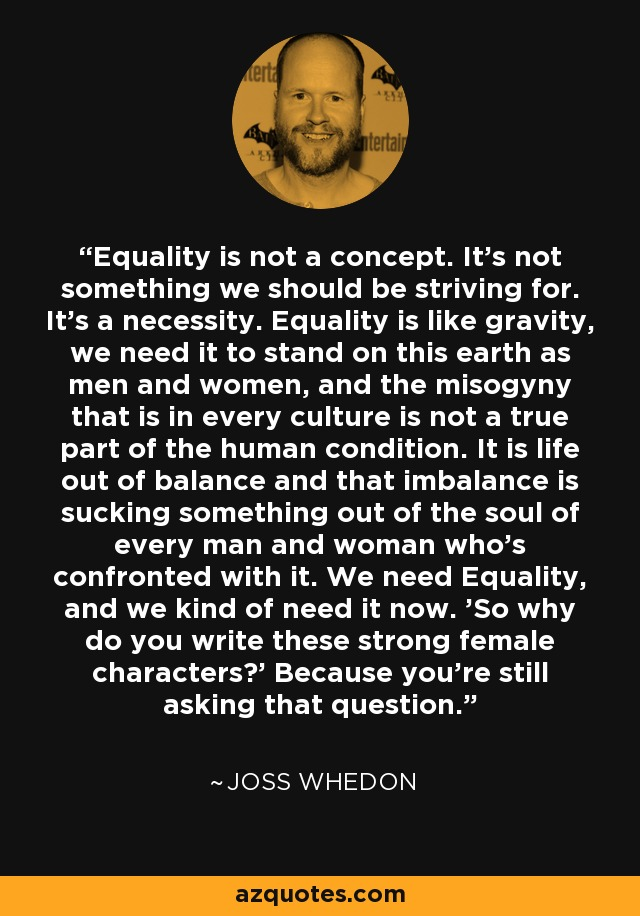 Equality is not a concept. It's not something we should be striving for. It's a necessity. Equality is like gravity, we need it to stand on this earth as men and women, and the misogyny that is in every culture is not a true part of the human condition. It is life out of balance and that imbalance is sucking something out of the soul of every man and woman who's confronted with it. We need Equality, and we kind of need it now. 'So why do you write these strong female characters?' Because you're still asking that question. - Joss Whedon