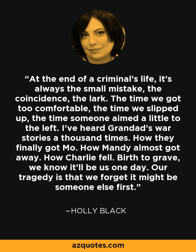 At the end of a criminal's life, it's always the small mistake, the coincidence, the lark. The time we got too comfortable, the time we slipped up, the time someone aimed a little to the left. I've heard Grandad's war stories a thousand times. How they finally got Mo. How Mandy almost got away. How Charlie fell. Birth to grave, we know it'll be us one day. Our tragedy is that we forget it might be someone else first. - Holly Black