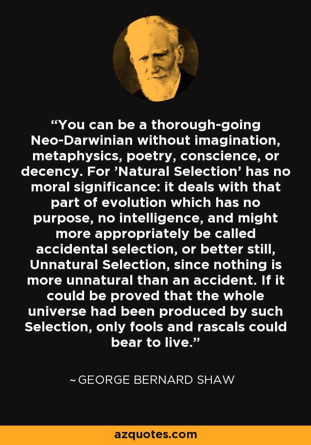 You can be a thorough-going Neo-Darwinian without imagination, metaphysics, poetry, conscience, or decency. For 'Natural Selection' has no moral significance: it deals with that part of evolution which has no purpose, no intelligence, and might more appropriately be called accidental selection, or better still, Unnatural Selection, since nothing is more unnatural than an accident. If it could be proved that the whole universe had been produced by such Selection, only fools and rascals could bear to live. - George Bernard Shaw