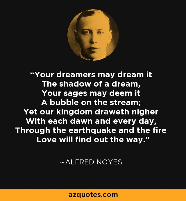 Your dreamers may dream it The shadow of a dream, Your sages may deem it A bubble on the stream; Yet our kingdom draweth nigher With each dawn and every day, Through the earthquake and the fire Love will find out the way. - Alfred Noyes