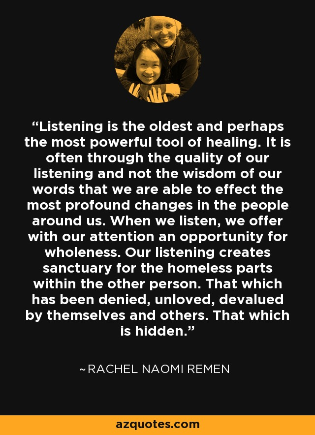 Listening is the oldest and perhaps the most powerful tool of healing. It is often through the quality of our listening and not the wisdom of our words that we are able to effect the most profound changes in the people around us. When we listen, we offer with our attention an opportunity for wholeness. Our listening creates sanctuary for the homeless parts within the other person. That which has been denied, unloved, devalued by themselves and others. That which is hidden. - Rachel Naomi Remen
