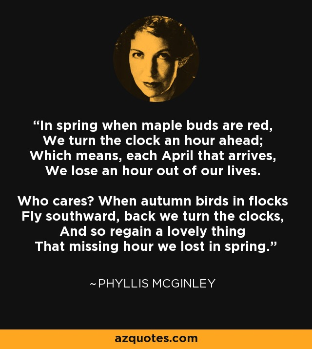 In spring when maple buds are red, We turn the clock an hour ahead; Which means, each April that arrives, We lose an hour out of our lives. Who cares? When autumn birds in flocks Fly southward, back we turn the clocks, And so regain a lovely thing That missing hour we lost in spring. - Phyllis McGinley