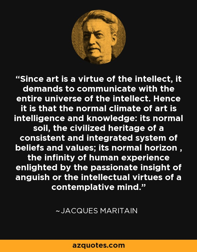 Since art is a virtue of the intellect, it demands to communicate with the entire universe of the intellect. Hence it is that the normal climate of art is intelligence and knowledge: its normal soil, the civilized heritage of a consistent and integrated system of beliefs and values; its normal horizon , the infinity of human experience enlighted by the passionate insight of anguish or the intellectual virtues of a contemplative mind. - Jacques Maritain