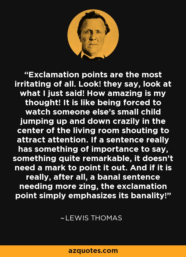 Exclamation points are the most irritating of all. Look! they say, look at what I just said! How amazing is my thought! It is like being forced to watch someone else's small child jumping up and down crazily in the center of the living room shouting to attract attention. If a sentence really has something of importance to say, something quite remarkable, it doesn't need a mark to point it out. And if it is really, after all, a banal sentence needing more zing, the exclamation point simply emphasizes its banality! - Lewis Thomas