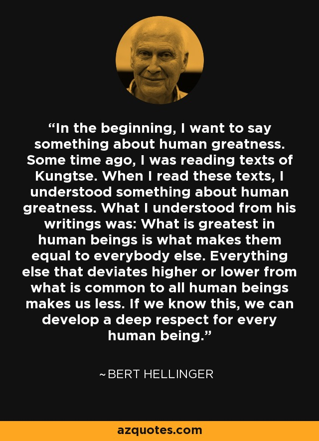 In the beginning, I want to say something about human greatness. Some time ago, I was reading texts of Kungtse. When I read these texts, I understood something about human greatness. What I understood from his writings was: What is greatest in human beings is what makes them equal to everybody else. Everything else that deviates higher or lower from what is common to all human beings makes us less. If we know this, we can develop a deep respect for every human being. - Bert Hellinger