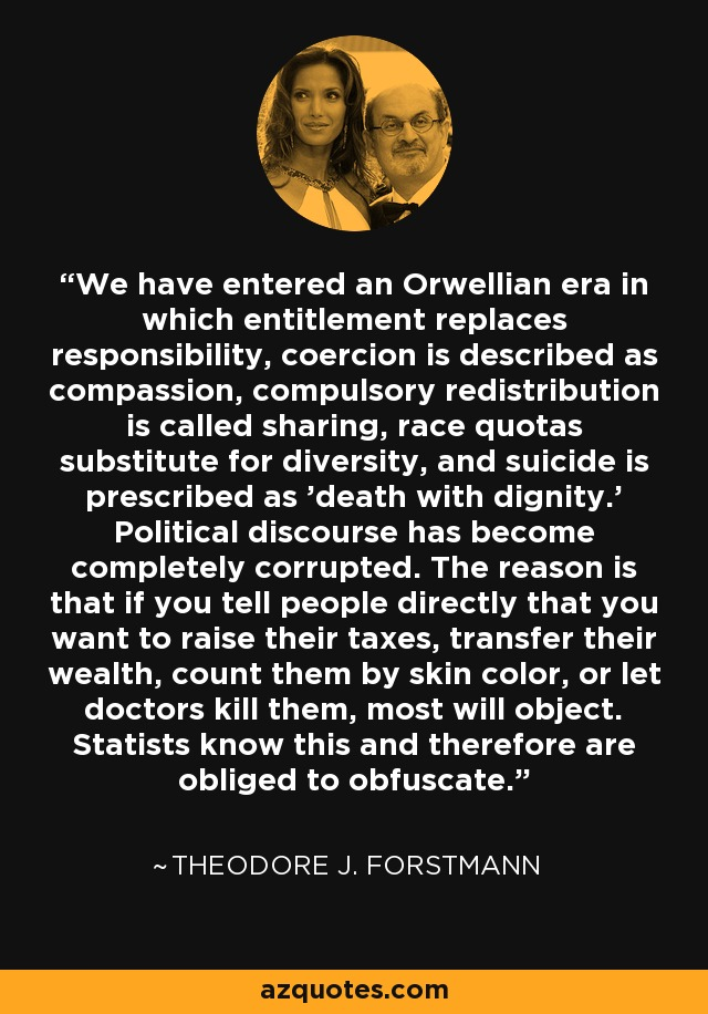 We have entered an Orwellian era in which entitlement replaces responsibility, coercion is described as compassion, compulsory redistribution is called sharing, race quotas substitute for diversity, and suicide is prescribed as 'death with dignity.' Political discourse has become completely corrupted. The reason is that if you tell people directly that you want to raise their taxes, transfer their wealth, count them by skin color, or let doctors kill them, most will object. Statists know this and therefore are obliged to obfuscate. - Theodore J. Forstmann