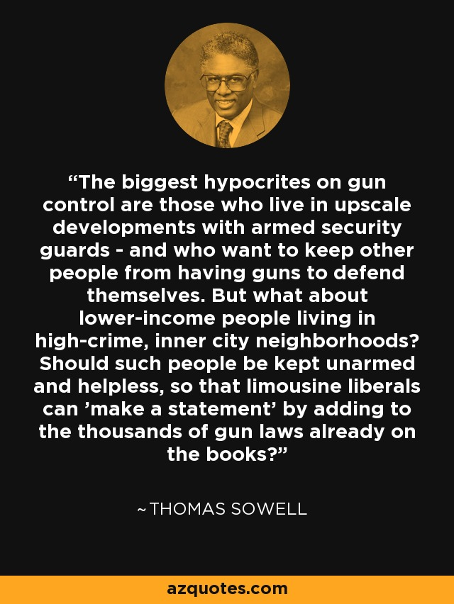 The biggest hypocrites on gun control are those who live in upscale developments with armed security guards - and who want to keep other people from having guns to defend themselves. But what about lower-income people living in high-crime, inner city neighborhoods? Should such people be kept unarmed and helpless, so that limousine liberals can 'make a statement' by adding to the thousands of gun laws already on the books? - Thomas Sowell