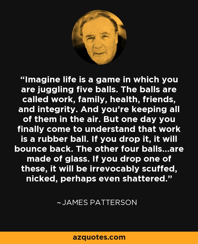 Imagine life is a game in which you are juggling five balls. The balls are called work, family, health, friends, and integrity. And you're keeping all of them in the air. But one day you finally come to understand that work is a rubber ball. If you drop it, it will bounce back. The other four balls...are made of glass. If you drop one of these, it will be irrevocably scuffed, nicked, perhaps even shattered. - James Patterson