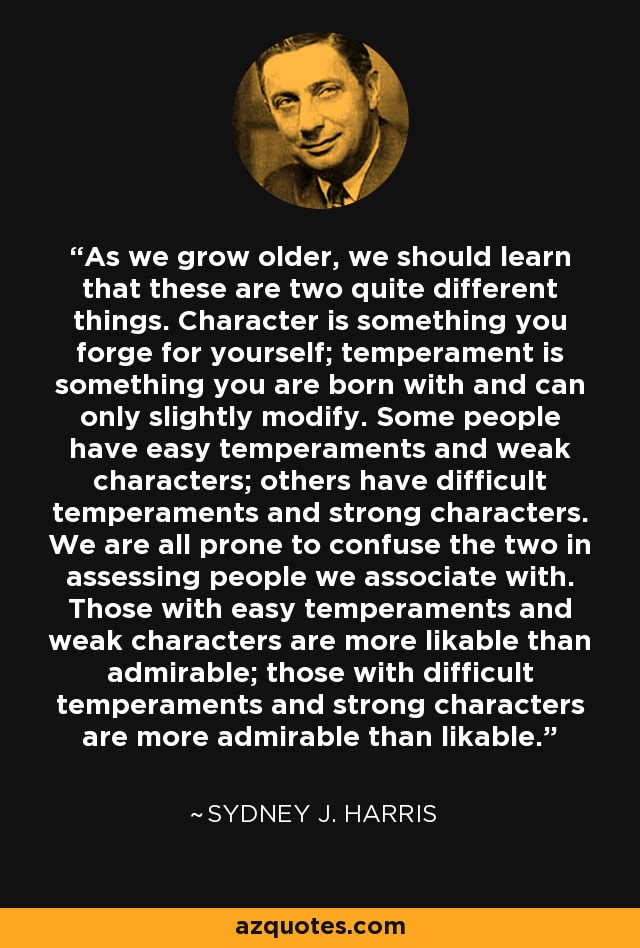 As we grow older, we should learn that these are two quite different things. Character is something you forge for yourself; temperament is something you are born with and can only slightly modify. Some people have easy temperaments and weak characters; others have difficult temperaments and strong characters. We are all prone to confuse the two in assessing people we associate with. Those with easy temperaments and weak characters are more likable than admirable; those with difficult temperaments and strong characters are more admirable than likable. - Sydney J. Harris