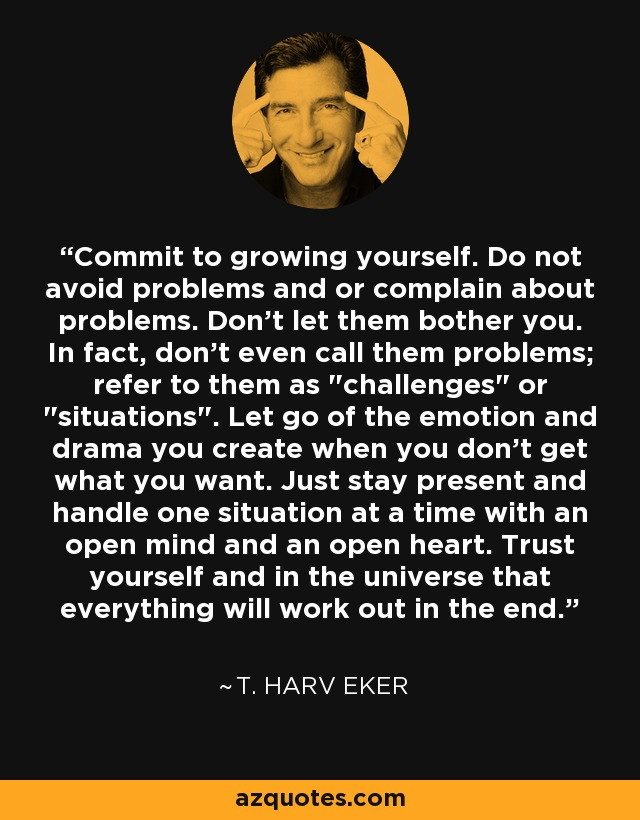 Commit to growing yourself. Do not avoid problems and or complain about problems. Don't let them bother you. In fact, don't even call them problems; refer to them as