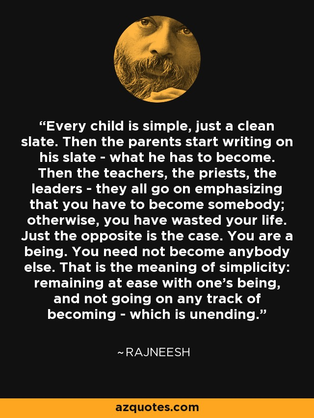 Every child is simple, just a clean slate. Then the parents start writing on his slate - what he has to become. Then the teachers, the priests, the leaders - they all go on emphasizing that you have to become somebody; otherwise, you have wasted your life. Just the opposite is the case. You are a being. You need not become anybody else. That is the meaning of simplicity: remaining at ease with one's being, and not going on any track of becoming - which is unending. - Rajneesh