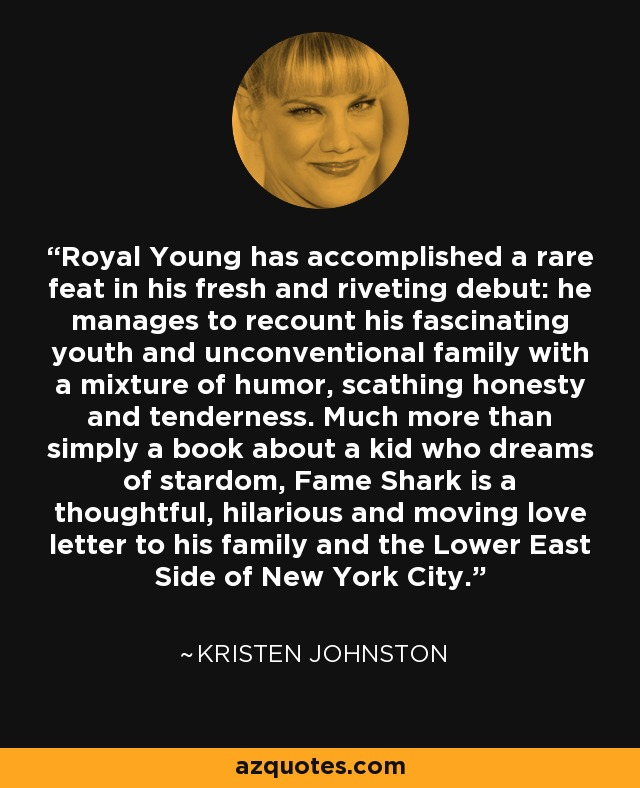 Royal Young has accomplished a rare feat in his fresh and riveting debut: he manages to recount his fascinating youth and unconventional family with a mixture of humor, scathing honesty and tenderness. Much more than simply a book about a kid who dreams of stardom, Fame Shark is a thoughtful, hilarious and moving love letter to his family and the Lower East Side of New York City. - Kristen Johnston