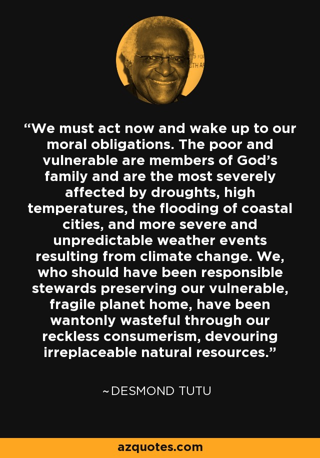 We must act now and wake up to our moral obligations. The poor and vulnerable are members of God's family and are the most severely affected by droughts, high temperatures, the flooding of coastal cities, and more severe and unpredictable weather events resulting from climate change. We, who should have been responsible stewards preserving our vulnerable, fragile planet home, have been wantonly wasteful through our reckless consumerism, devouring irreplaceable natural resources. - Desmond Tutu
