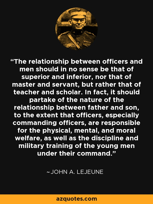 The relationship between officers and men should in no sense be that of superior and inferior, nor that of master and servant, but rather that of teacher and scholar. In fact, it should partake of the nature of the relationship between father and son, to the extent that officers, especially commanding officers, are responsible for the physical, mental, and moral welfare, as well as the discipline and military training of the young men under their command. - John A. Lejeune