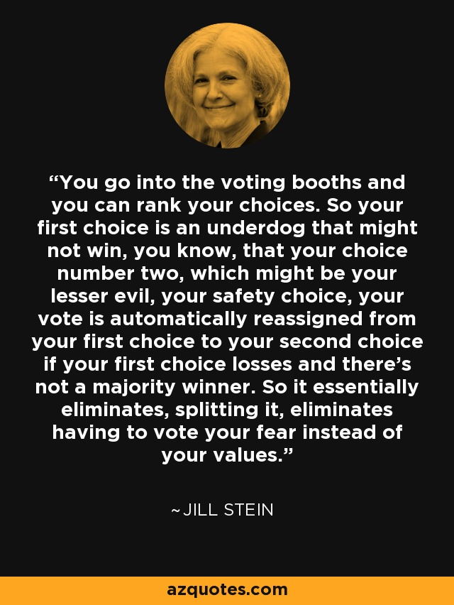 You go into the voting booths and you can rank your choices. So your first choice is an underdog that might not win, you know, that your choice number two, which might be your lesser evil, your safety choice, your vote is automatically reassigned from your first choice to your second choice if your first choice losses and there's not a majority winner. So it essentially eliminates, splitting it, eliminates having to vote your fear instead of your values. - Jill Stein