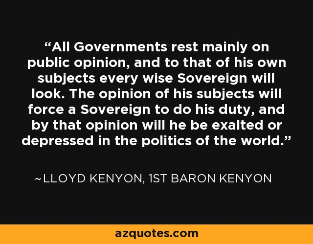 All Governments rest mainly on public opinion, and to that of his own subjects every wise Sovereign will look. The opinion of his subjects will force a Sovereign to do his duty, and by that opinion will he be exalted or depressed in the politics of the world. - Lloyd Kenyon, 1st Baron Kenyon