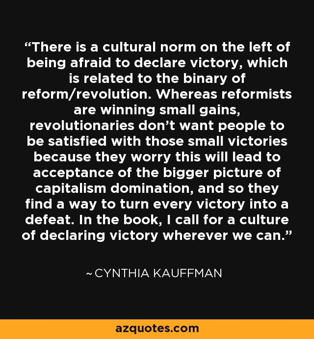 There is a cultural norm on the left of being afraid to declare victory, which is related to the binary of reform/revolution. Whereas reformists are winning small gains, revolutionaries don't want people to be satisfied with those small victories because they worry this will lead to acceptance of the bigger picture of capitalism domination, and so they find a way to turn every victory into a defeat. In the book, I call for a culture of declaring victory wherever we can. - Cynthia Kauffman