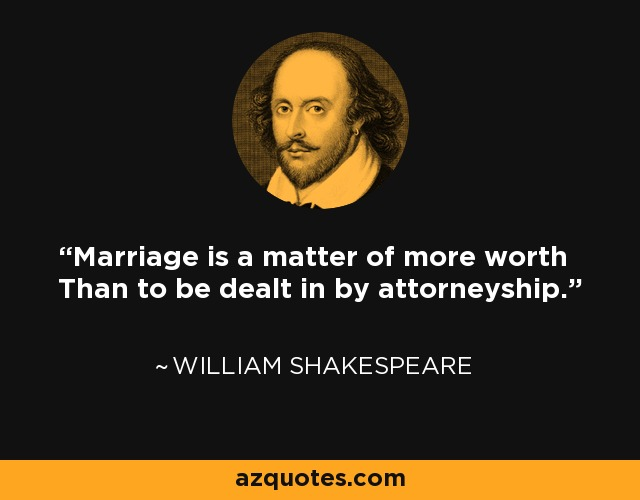 Marriage is a matter of more worth Than to be dealt in by attorneyship. - William Shakespeare