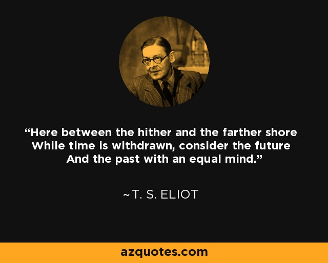 Here between the hither and the farther shore While time is withdrawn, consider the future And the past with an equal mind. - T. S. Eliot