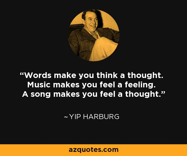 Words make you think a thought. Music makes you feel a feeling. A song makes you feel a thought. - Yip Harburg