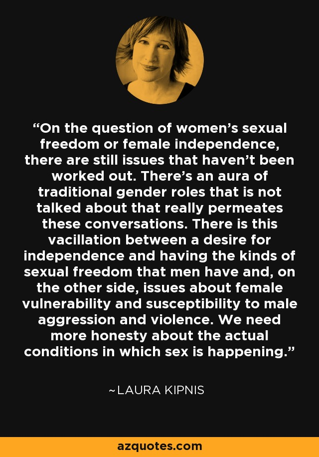 On the question of women's sexual freedom or female independence, there are still issues that haven't been worked out. There's an aura of traditional gender roles that is not talked about that really permeates these conversations. There is this vacillation between a desire for independence and having the kinds of sexual freedom that men have and, on the other side, issues about female vulnerability and susceptibility to male aggression and violence. We need more honesty about the actual conditions in which sex is happening. - Laura Kipnis