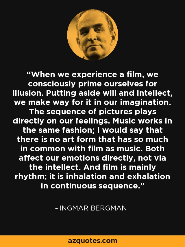 When we experience a film, we consciously prime ourselves for illusion. Putting aside will and intellect, we make way for it in our imagination. The sequence of pictures plays directly on our feelings. Music works in the same fashion; I would say that there is no art form that has so much in common with film as music. Both affect our emotions directly, not via the intellect. And film is mainly rhythm; it is inhalation and exhalation in continuous sequence. - Ingmar Bergman