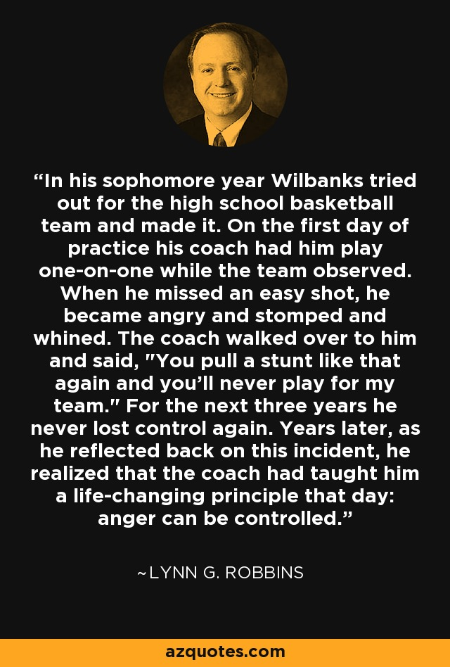 In his sophomore year Wilbanks tried out for the high school basketball team and made it. On the first day of practice his coach had him play one-on-one while the team observed. When he missed an easy shot, he became angry and stomped and whined. The coach walked over to him and said,