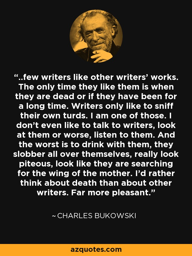 ..few writers like other writers' works. The only time they like them is when they are dead or if they have been for a long time. Writers only like to sniff their own turds. I am one of those. I don't even like to talk to writers, look at them or worse, listen to them. And the worst is to drink with them, they slobber all over themselves, really look piteous, look like they are searching for the wing of the mother. I'd rather think about death than about other writers. Far more pleasant. - Charles Bukowski